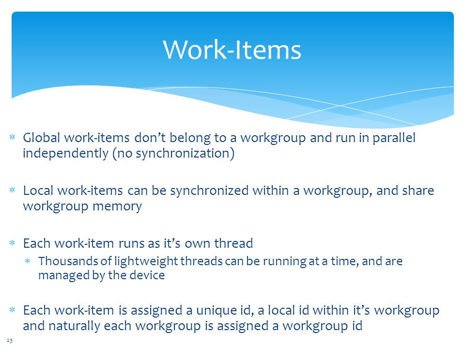 Global work-items don't belong to a workgroup and run in parallel independently (no synchronization)  Local work-items can be synchronized within a workgroup, and share workgroup memory  Each work-item runs as it's own thread  Thousands of lightweight threads can be running at a time, and are managed by the device  Each work-item is assigned a unique id, a local id within it's workgroup and naturally each workgroup is assigned a workgroup id Work-Items 23