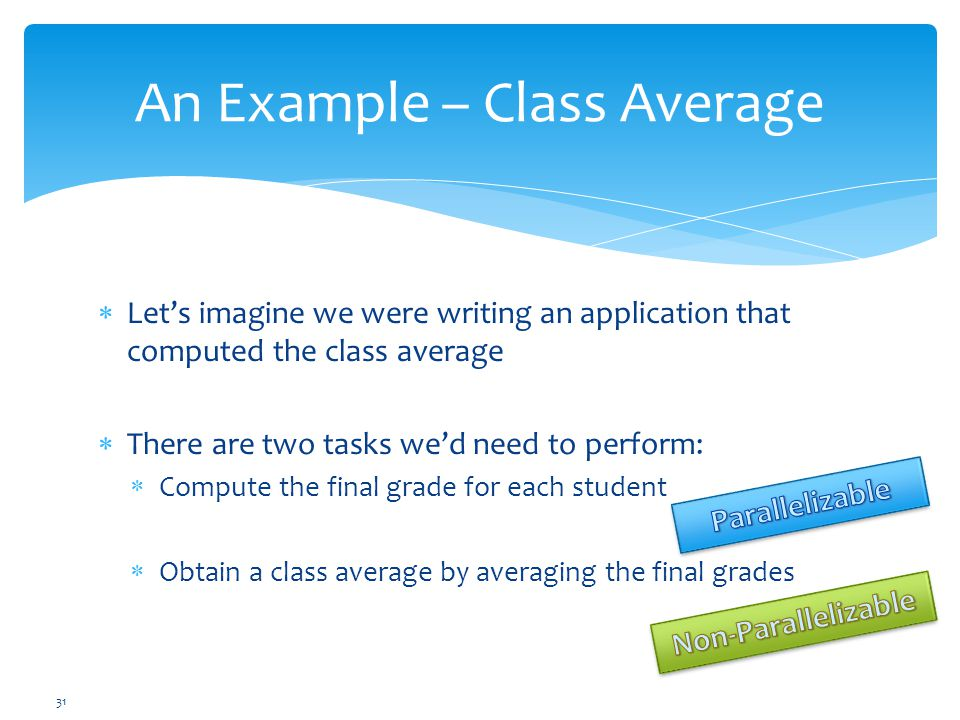  Let's imagine we were writing an application that computed the class average  There are two tasks we'd need to perform:  Compute the final grade for each student  Obtain a class average by averaging the final grades 31 An Example – Class Average