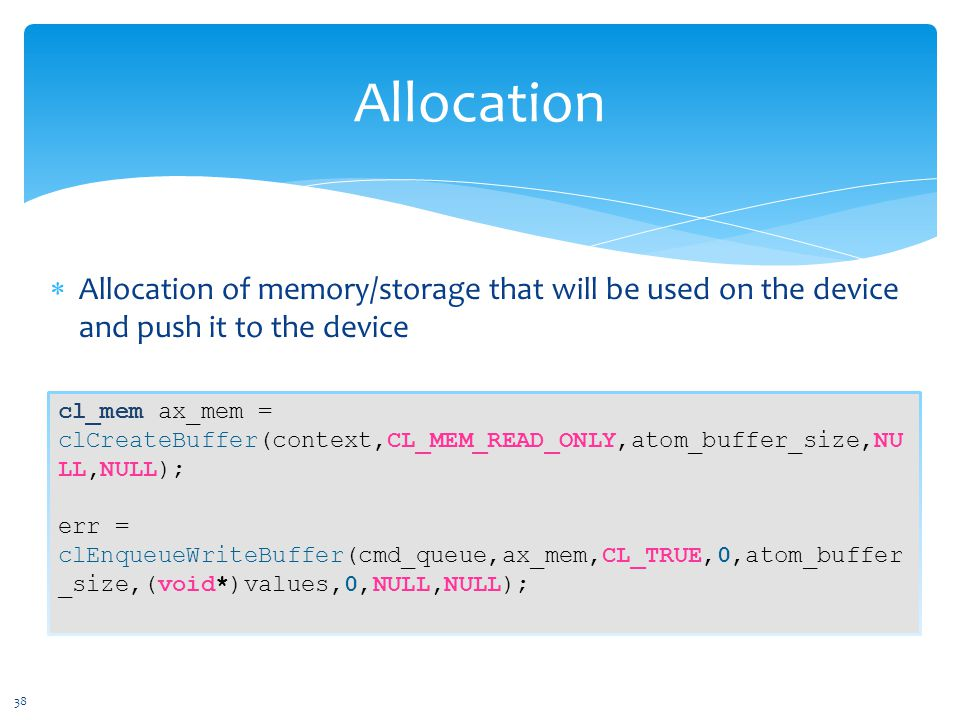  Allocation of memory/storage that will be used on the device and push it to the device Allocation cl_mem ax_mem = clCreateBuffer(context,CL_MEM_READ_ONLY,atom_buffer_size,NU LL,NULL); err = clEnqueueWriteBuffer(cmd_queue,ax_mem,CL_TRUE,0,atom_buffer _size,(void*)values,0,NULL,NULL); 38