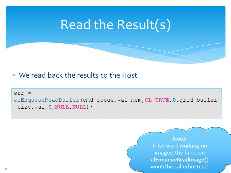  We read back the results to the Host Read the Result(s) err = clEnqueueReadBuffer(cmd_queue,val_mem,CL_TRUE,0,grid_buffer _size,val,0,NULL,NULL); 41 Note: If we were working on images, the function clEnqueueReadImage() would be called instead.