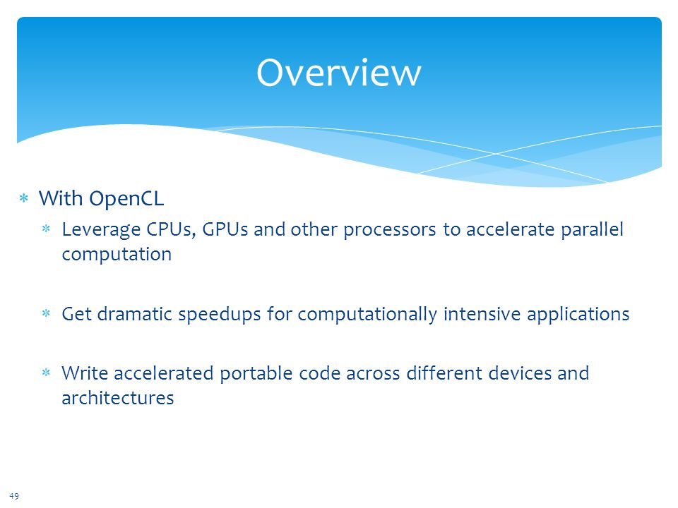 Overview  With OpenCL  Leverage CPUs, GPUs and other processors to accelerate parallel computation  Get dramatic speedups for computationally intensive applications  Write accelerated portable code across different devices and architectures 49