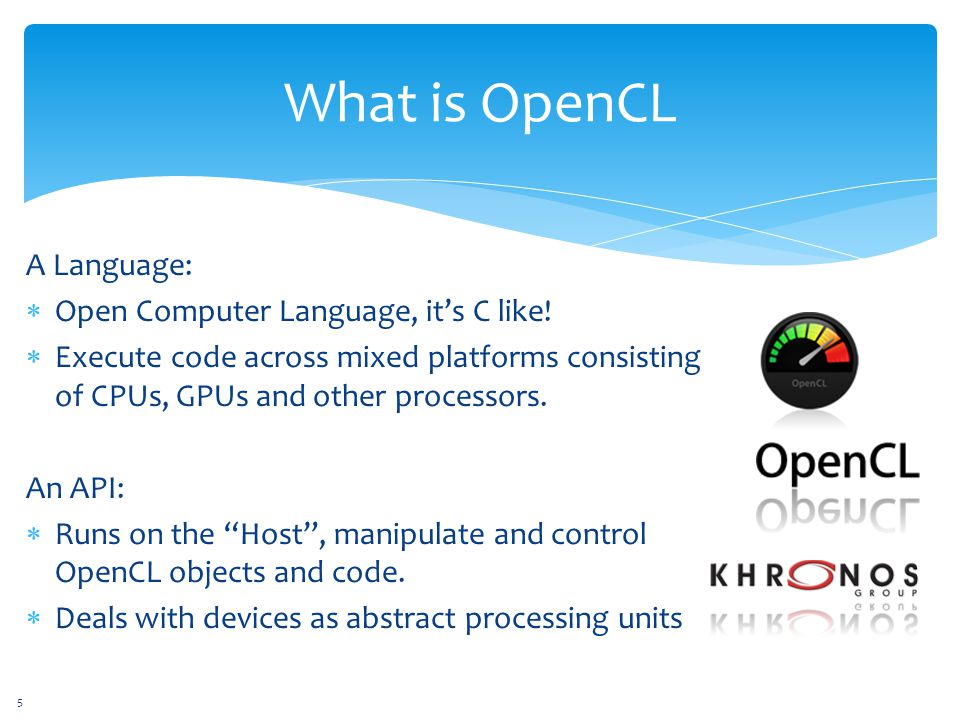 What is OpenCL A Language:  Open Computer Language, it's C like.
