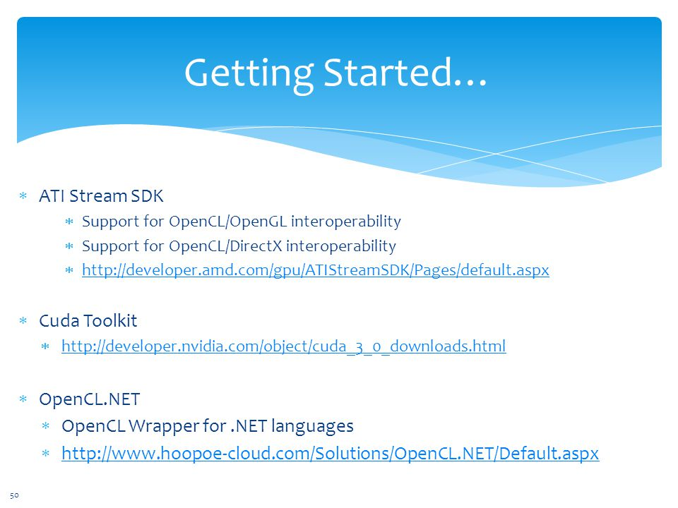 Getting Started…  ATI Stream SDK  Support for OpenCL/OpenGL interoperability  Support for OpenCL/DirectX interoperability  http://developer.amd.com/gpu/ATIStreamSDK/Pages/default.aspx http://developer.amd.com/gpu/ATIStreamSDK/Pages/default.aspx  Cuda Toolkit  http://developer.nvidia.com/object/cuda_3_0_downloads.html http://developer.nvidia.com/object/cuda_3_0_downloads.html  OpenCL.NET  OpenCL Wrapper for.NET languages  http://www.hoopoe-cloud.com/Solutions/OpenCL.NET/Default.aspx http://www.hoopoe-cloud.com/Solutions/OpenCL.NET/Default.aspx 50