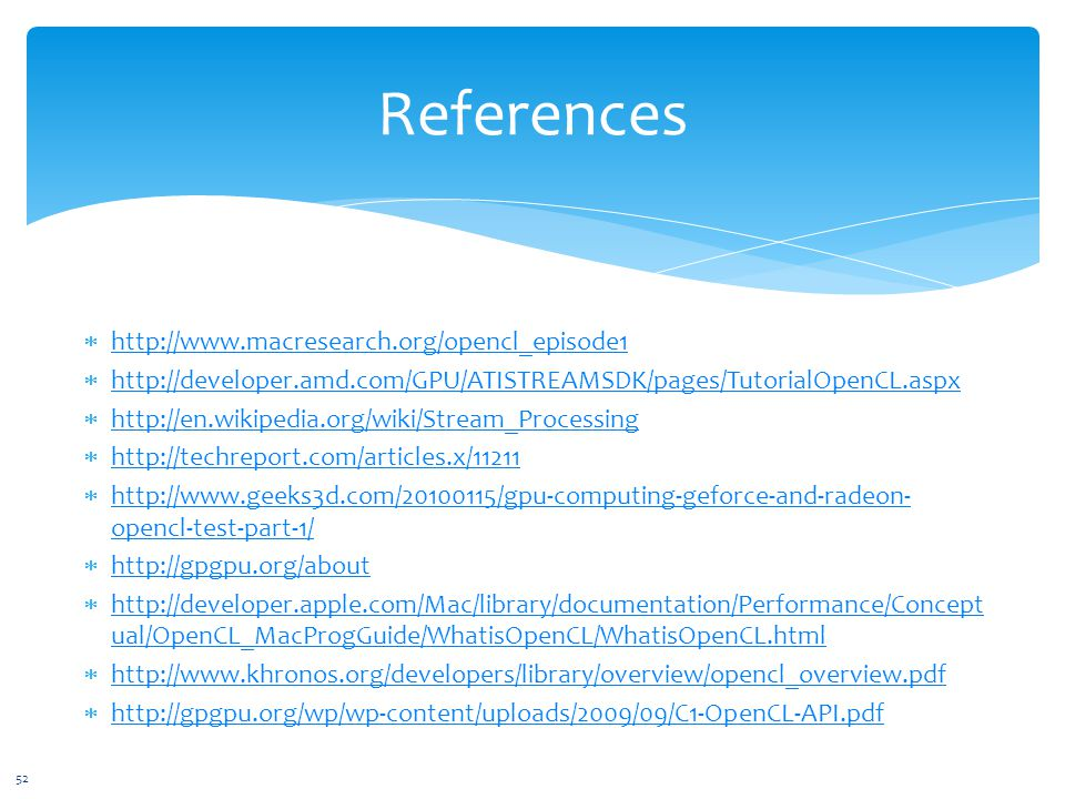 References 52  http://www.macresearch.org/opencl_episode1 http://www.macresearch.org/opencl_episode1  http://developer.amd.com/GPU/ATISTREAMSDK/pages/TutorialOpenCL.aspx http://developer.amd.com/GPU/ATISTREAMSDK/pages/TutorialOpenCL.aspx  http://en.wikipedia.org/wiki/Stream_Processing http://en.wikipedia.org/wiki/Stream_Processing  http://techreport.com/articles.x/11211 http://techreport.com/articles.x/11211  http://www.geeks3d.com/20100115/gpu-computing-geforce-and-radeon- opencl-test-part-1/ http://www.geeks3d.com/20100115/gpu-computing-geforce-and-radeon- opencl-test-part-1/  http://gpgpu.org/about http://gpgpu.org/about  http://developer.apple.com/Mac/library/documentation/Performance/Concept ual/OpenCL_MacProgGuide/WhatisOpenCL/WhatisOpenCL.html http://developer.apple.com/Mac/library/documentation/Performance/Concept ual/OpenCL_MacProgGuide/WhatisOpenCL/WhatisOpenCL.html  http://www.khronos.org/developers/library/overview/opencl_overview.pdf http://www.khronos.org/developers/library/overview/opencl_overview.pdf  http://gpgpu.org/wp/wp-content/uploads/2009/09/C1-OpenCL-API.pdf http://gpgpu.org/wp/wp-content/uploads/2009/09/C1-OpenCL-API.pdf
