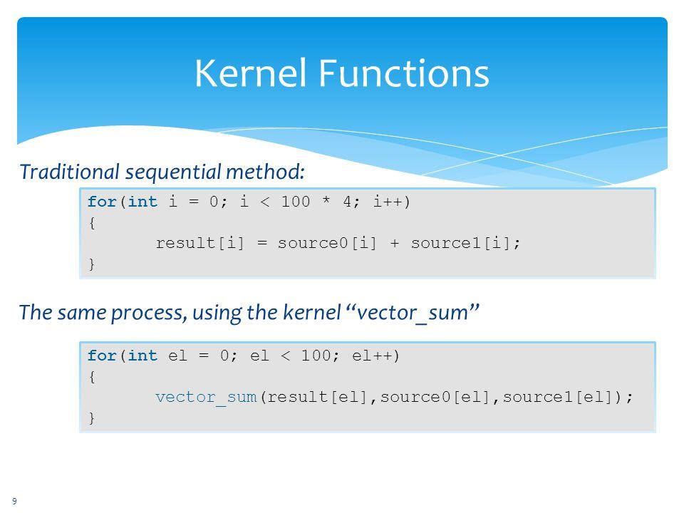Kernel Functions for(int i = 0; i < 100 * 4; i++) { result[i] = source0[i] + source1[i]; } Traditional sequential method: for(int el = 0; el < 100; el++) { vector_sum(result[el],source0[el],source1[el]); } The same process, using the kernel vector_sum 9