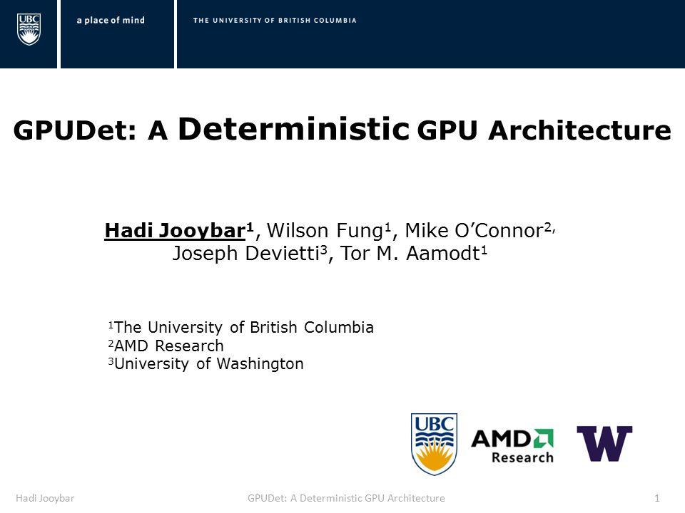 Hadi JooybarGPUDet: A Deterministic GPU Architecture1 Hadi Jooybar 1, Wilson Fung 1, Mike O'Connor 2, Joseph Devietti 3, Tor M.