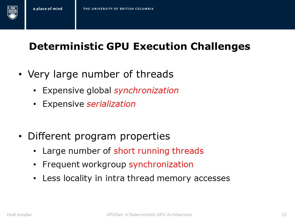 Hadi JooybarGPUDet: A Deterministic GPU Architecture12 Deterministic GPU Execution Challenges Very large number of threads Expensive global synchronization Expensive serialization Different program properties Large number of short running threads Frequent workgroup synchronization Less locality in intra thread memory accesses