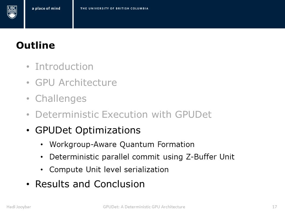 Hadi JooybarGPUDet: A Deterministic GPU Architecture17 Outline Introduction GPU Architecture Challenges Deterministic Execution with GPUDet GPUDet Optimizations Workgroup-Aware Quantum Formation Deterministic parallel commit using Z-Buffer Unit Compute Unit level serialization Results and Conclusion