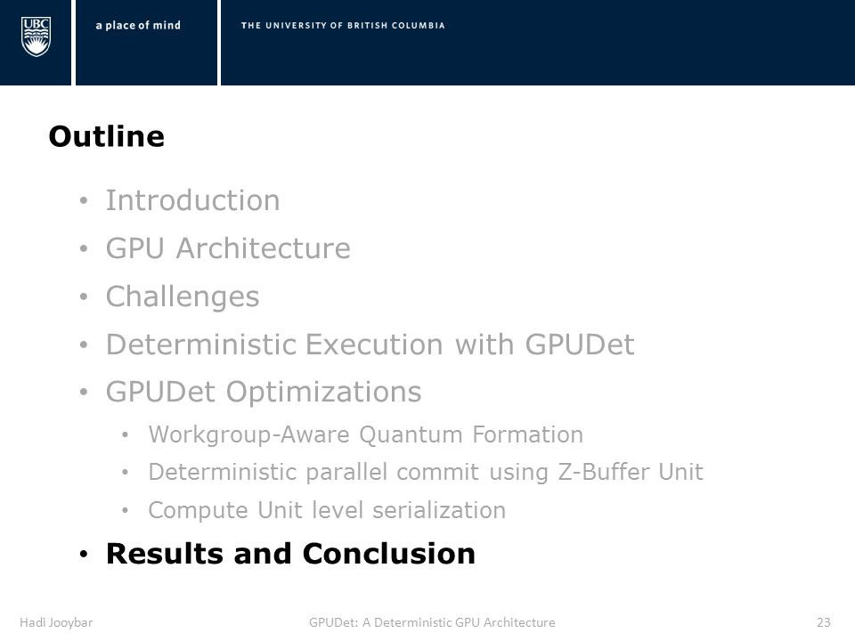 Hadi JooybarGPUDet: A Deterministic GPU Architecture23 Outline Introduction GPU Architecture Challenges Deterministic Execution with GPUDet GPUDet Optimizations Workgroup-Aware Quantum Formation Deterministic parallel commit using Z-Buffer Unit Compute Unit level serialization Results and Conclusion