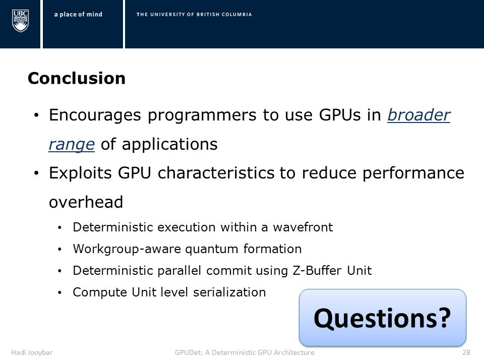 Hadi JooybarGPUDet: A Deterministic GPU Architecture28 Conclusion Encourages programmers to use GPUs in broader range of applications Exploits GPU characteristics to reduce performance overhead Deterministic execution within a wavefront Workgroup-aware quantum formation Deterministic parallel commit using Z-Buffer Unit Compute Unit level serialization Questions