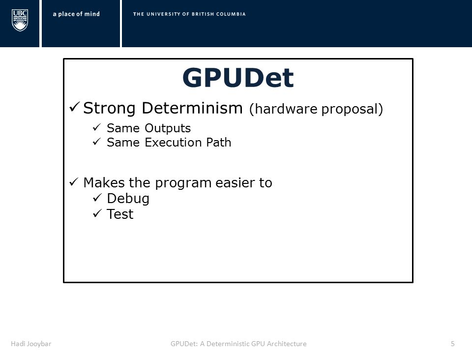 Hadi JooybarGPUDet: A Deterministic GPU Architecture5 GPUDet Strong Determinism (hardware proposal) Same Outputs Same Execution Path Makes the program easier to Debug Test
