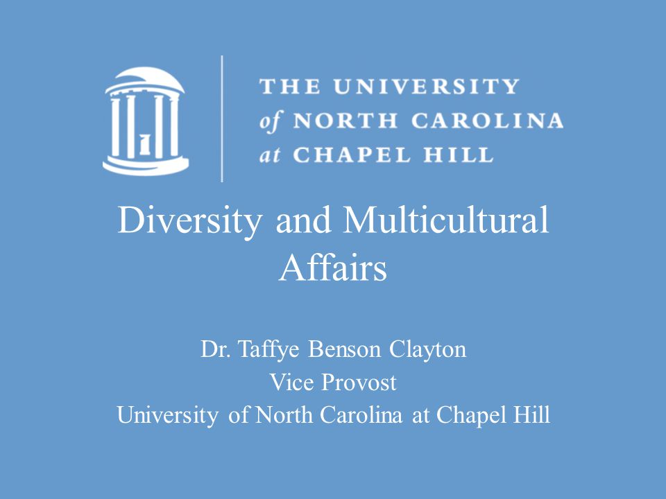 Diversity and Multicultural Affairs Dr. Taffye Benson Clayton Vice Provost University of North Carolina at Chapel Hill