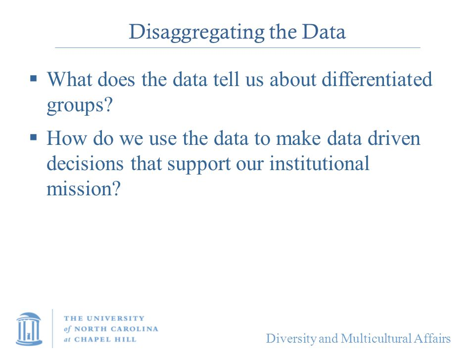 Diversity and Multicultural Affairs Disaggregating the Data  What does the data tell us about differentiated groups?  How do we use the data to make