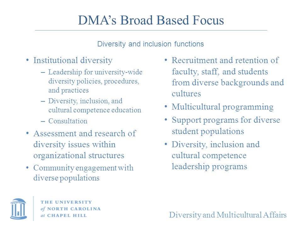 Diversity and Multicultural Affairs DMA's Broad Based Focus Institutional diversity – Leadership for university-wide diversity policies, procedures, a