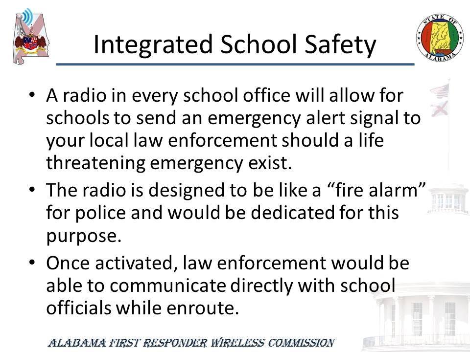 Integrated School Safety A radio in every school office will allow for schools to send an emergency alert signal to your local law enforcement should a life threatening emergency exist.