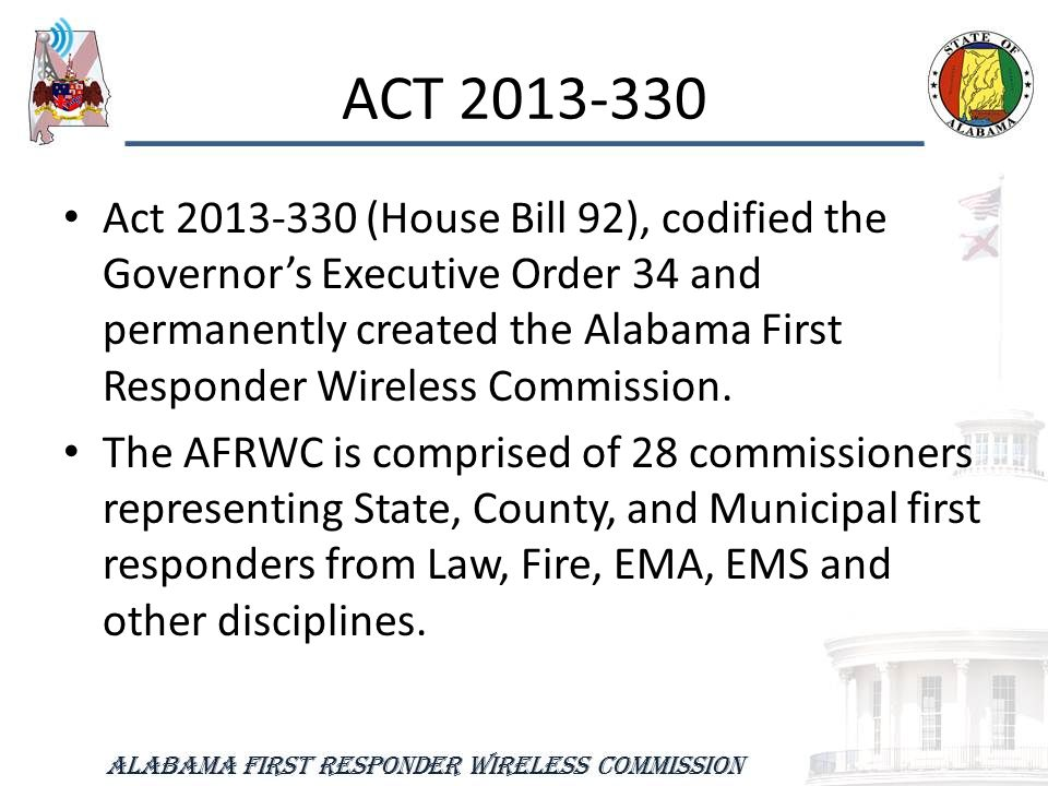 ACT 2013-330 Act 2013-330 (House Bill 92), codified the Governor's Executive Order 34 and permanently created the Alabama First Responder Wireless Commission.