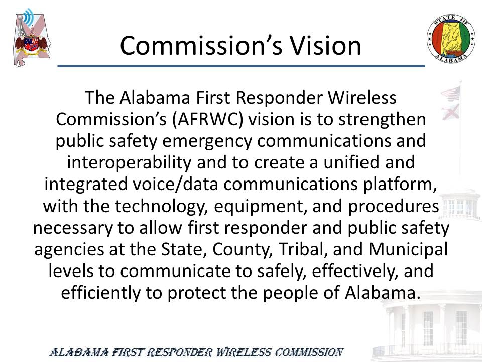 Commission's Vision The Alabama First Responder Wireless Commission's (AFRWC) vision is to strengthen public safety emergency communications and interoperability and to create a unified and integrated voice/data communications platform, with the technology, equipment, and procedures necessary to allow first responder and public safety agencies at the State, County, Tribal, and Municipal levels to communicate to safely, effectively, and efficiently to protect the people of Alabama.