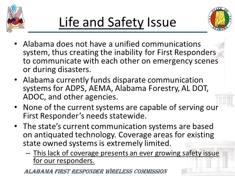 Life and Safety Issue Alabama does not have a unified communications system, thus creating the inability for First Responders to communicate with each other on emergency scenes or during disasters.