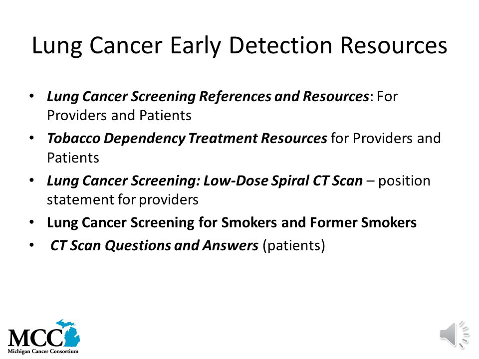 Lung Cancer Early Detection Resources Lung Cancer Screening References and Resources: For Providers and Patients Tobacco Dependency Treatment Resources for Providers and Patients Lung Cancer Screening: Low-Dose Spiral CT Scan – position statement for providers Lung Cancer Screening for Smokers and Former Smokers CT Scan Questions and Answers (patients)