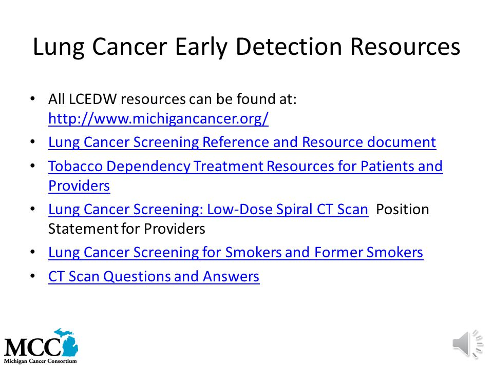 Lung Cancer Early Detection Resources All LCEDW resources can be found at: http://www.michigancancer.org/ http://www.michigancancer.org/ Lung Cancer Screening Reference and Resource document Tobacco Dependency Treatment Resources for Patients and Providers Tobacco Dependency Treatment Resources for Patients and Providers Lung Cancer Screening: Low-Dose Spiral CT Scan Position Statement for Providers Lung Cancer Screening: Low-Dose Spiral CT Scan Lung Cancer Screening for Smokers and Former Smokers CT Scan Questions and Answers
