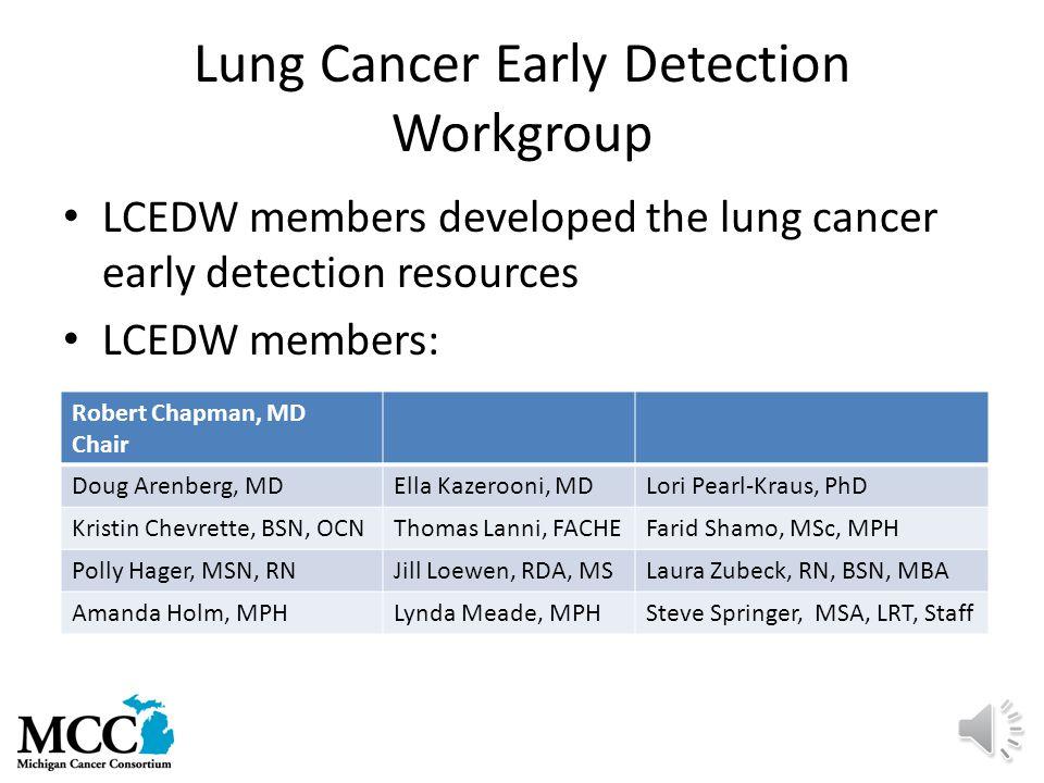 Lung Cancer Early Detection Workgroup LCEDW members developed the lung cancer early detection resources LCEDW members: Robert Chapman, MD Chair Doug Arenberg, MDElla Kazerooni, MDLori Pearl-Kraus, PhD Kristin Chevrette, BSN, OCNThomas Lanni, FACHEFarid Shamo, MSc, MPH Polly Hager, MSN, RNJill Loewen, RDA, MSLaura Zubeck, RN, BSN, MBA Amanda Holm, MPHLynda Meade, MPHSteve Springer, MSA, LRT, Staff