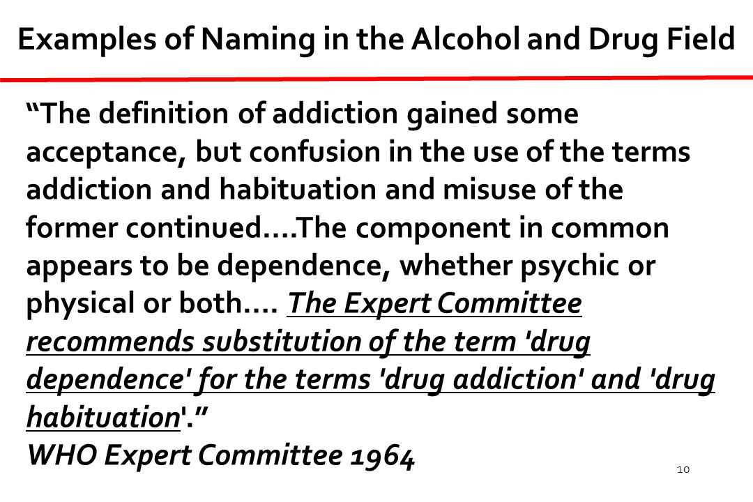 10 Examples of Naming in the Alcohol and Drug Field The definition of addiction gained some acceptance, but confusion in the use of the terms addiction and habituation and misuse of the former continued….The component in common appears to be dependence, whether psychic or physical or both….