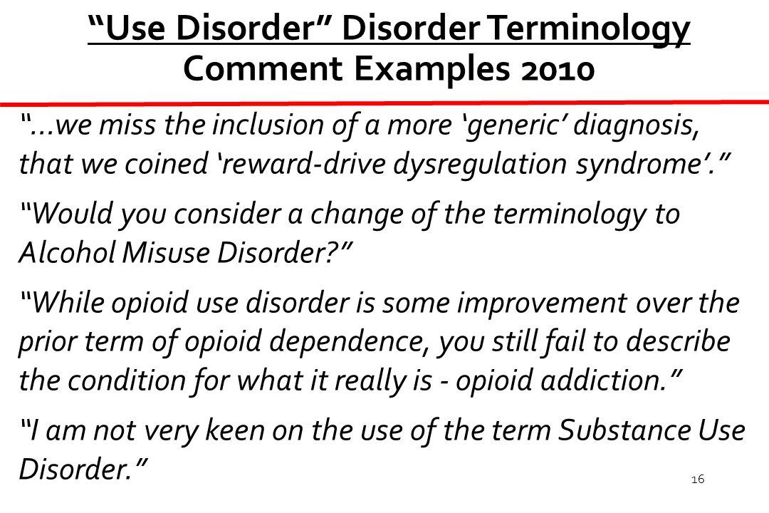 16 Use Disorder Disorder Terminology Comment Examples 2010 …we miss the inclusion of a more 'generic' diagnosis, that we coined 'reward-drive dysregulation syndrome'. Would you consider a change of the terminology to Alcohol Misuse Disorder While opioid use disorder is some improvement over the prior term of opioid dependence, you still fail to describe the condition for what it really is - opioid addiction. I am not very keen on the use of the term Substance Use Disorder.