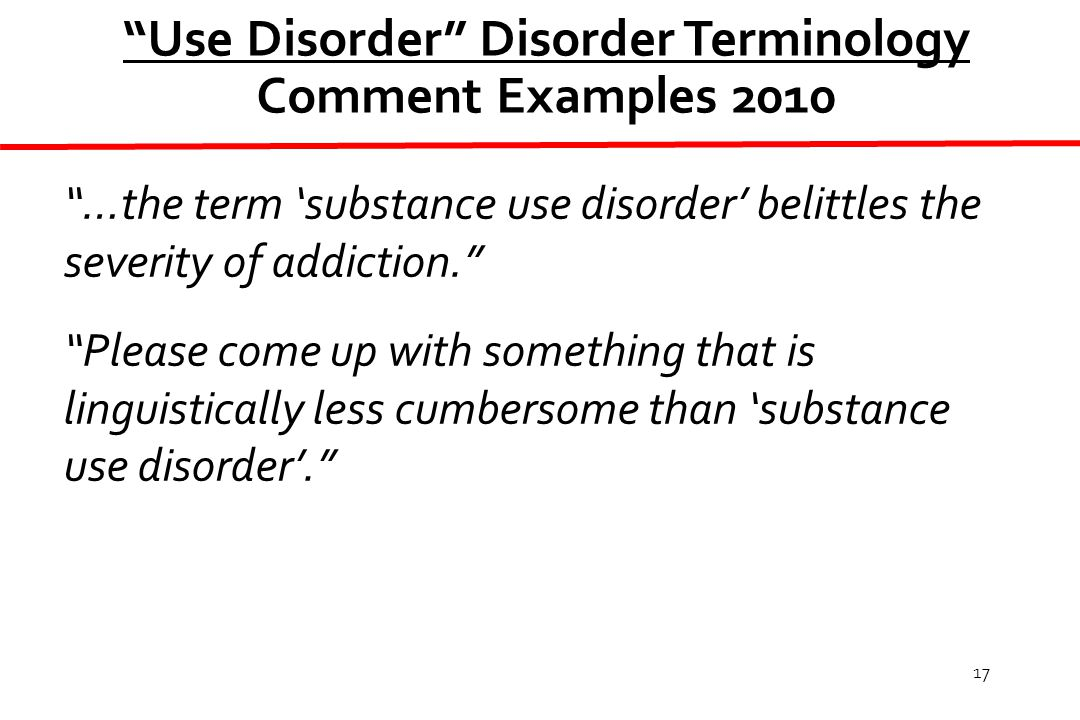 17 Use Disorder Disorder Terminology Comment Examples 2010 …the term 'substance use disorder' belittles the severity of addiction. Please come up with something that is linguistically less cumbersome than 'substance use disorder'.