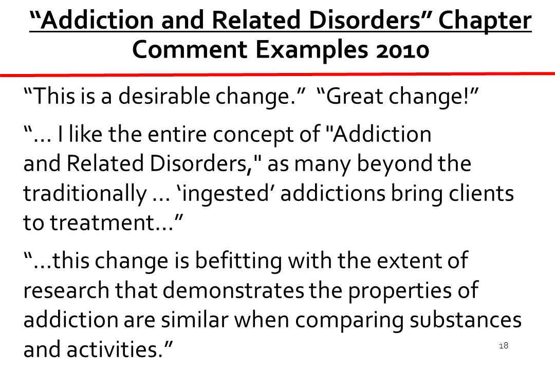 18 This is a desirable change. Great change! … I like the entire concept of Addiction and Related Disorders, as many beyond the traditionally … 'ingested' addictions bring clients to treatment… …this change is befitting with the extent of research that demonstrates the properties of addiction are similar when comparing substances and activities. Addiction and Related Disorders Chapter Comment Examples 2010