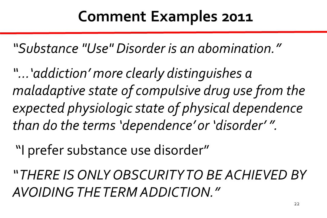 22 Substance Use Disorder is an abomination. …'addiction' more clearly distinguishes a maladaptive state of compulsive drug use from the expected physiologic state of physical dependence than do the terms 'dependence' or 'disorder' .