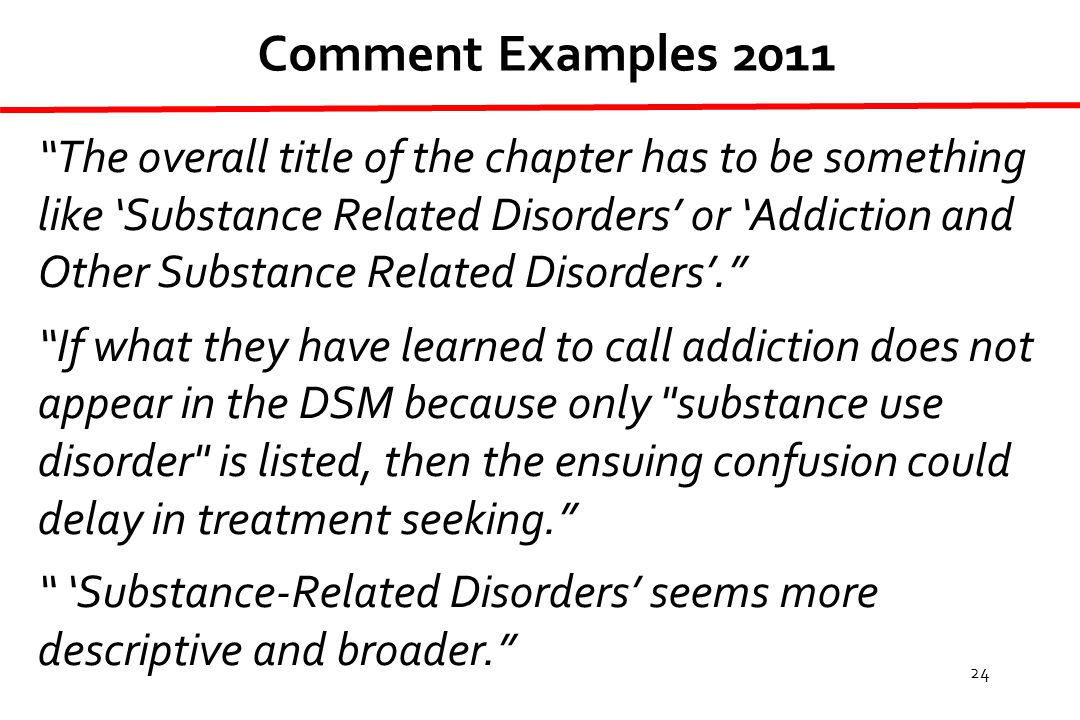 24 The overall title of the chapter has to be something like 'Substance Related Disorders' or 'Addiction and Other Substance Related Disorders'. If what they have learned to call addiction does not appear in the DSM because only substance use disorder is listed, then the ensuing confusion could delay in treatment seeking. 'Substance-Related Disorders' seems more descriptive and broader. Comment Examples 2011