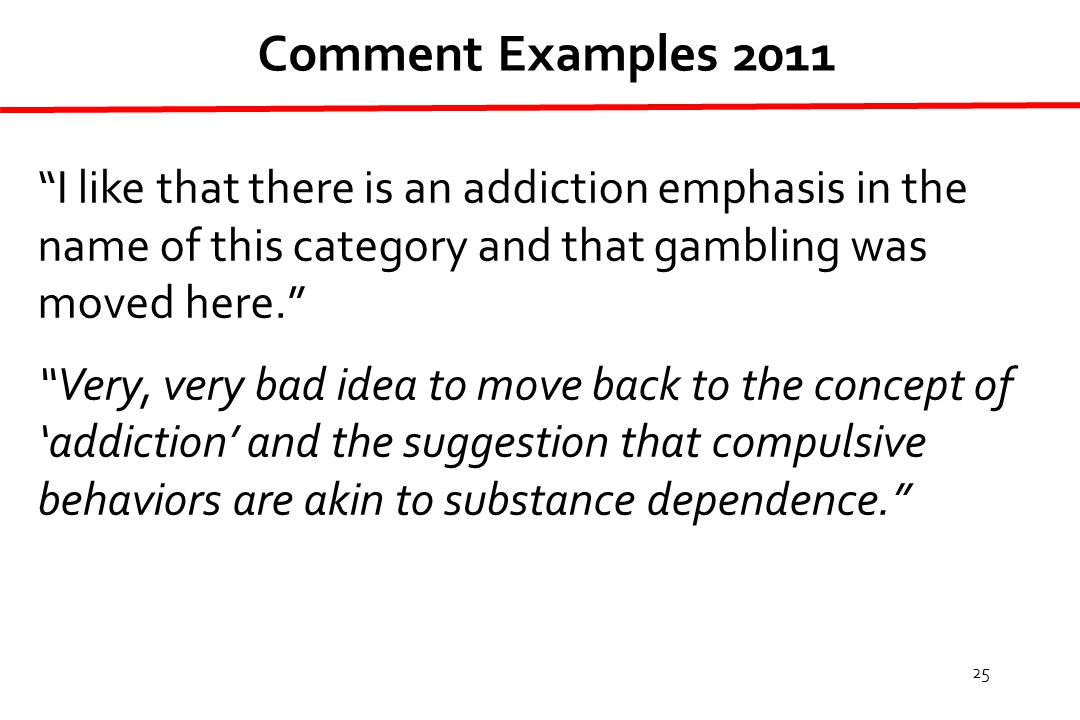 25 I like that there is an addiction emphasis in the name of this category and that gambling was moved here. Very, very bad idea to move back to the concept of 'addiction' and the suggestion that compulsive behaviors are akin to substance dependence. Comment Examples 2011