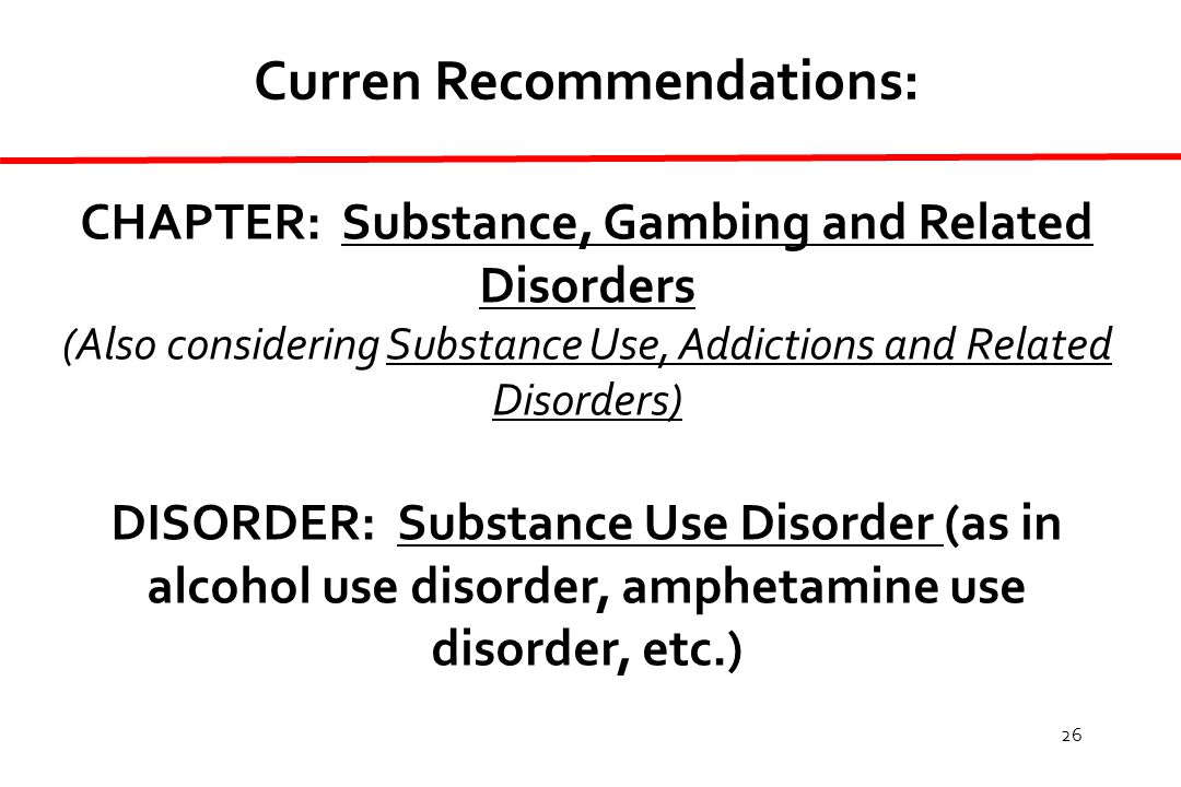 26 Curren Recommendations: CHAPTER: Substance, Gambing and Related Disorders (Also considering Substance Use, Addictions and Related Disorders) DISORDER: Substance Use Disorder (as in alcohol use disorder, amphetamine use disorder, etc.)