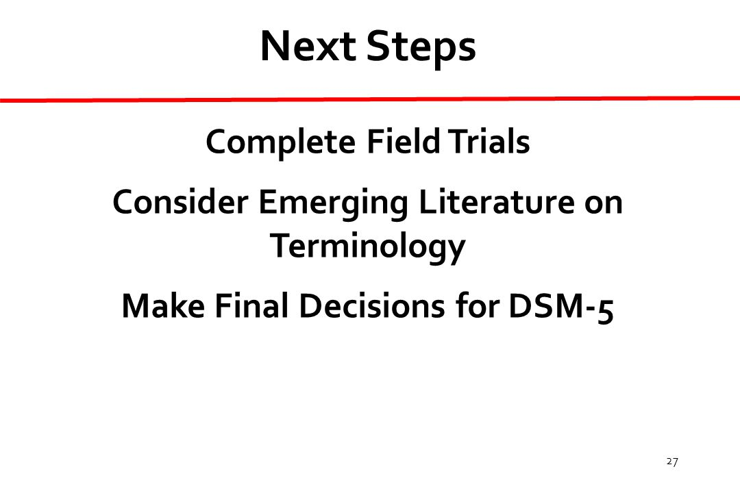 27 Next Steps Complete Field Trials Consider Emerging Literature on Terminology Make Final Decisions for DSM-5