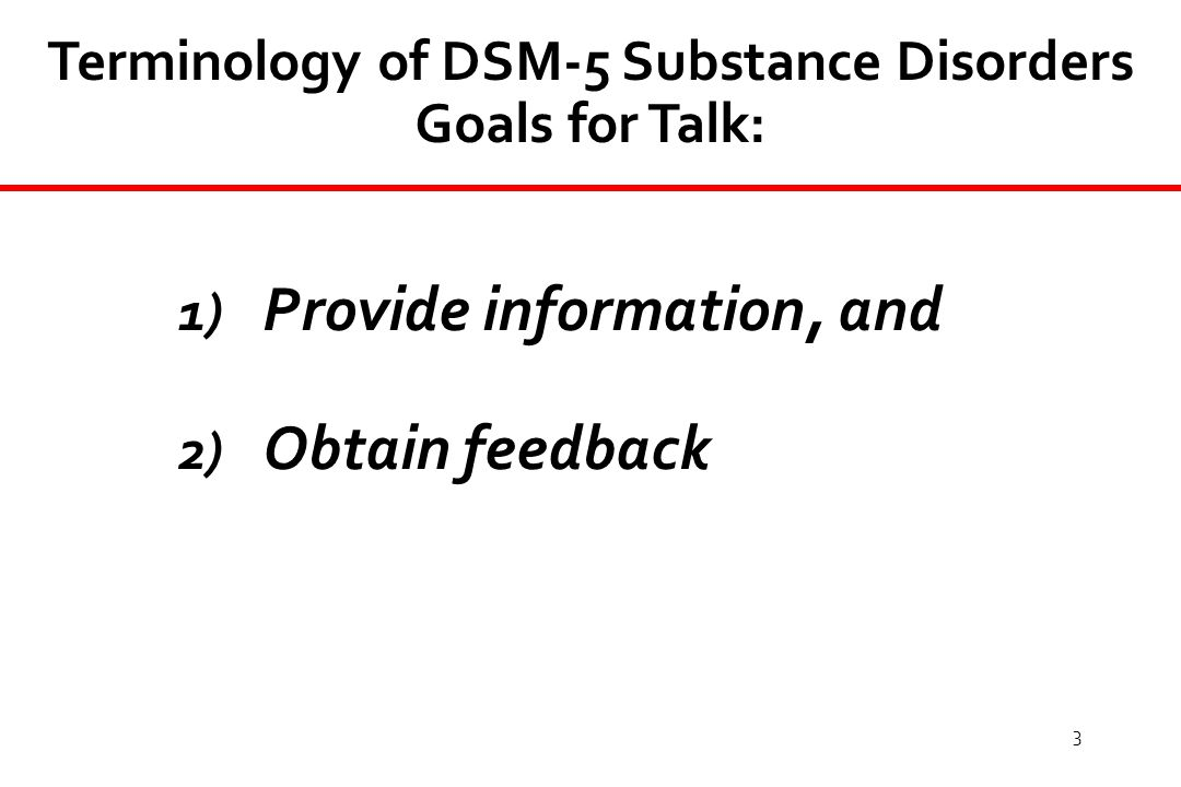 3 Terminology of DSM-5 Substance Disorders Goals for Talk: 1) Provide information, and 2) Obtain feedback