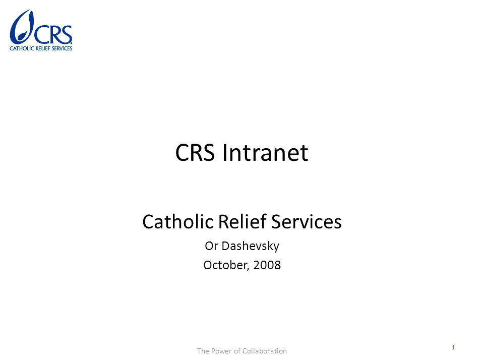 The Power of Collaboration CRS Intranet Catholic Relief Services Or Dashevsky October, 2008 1