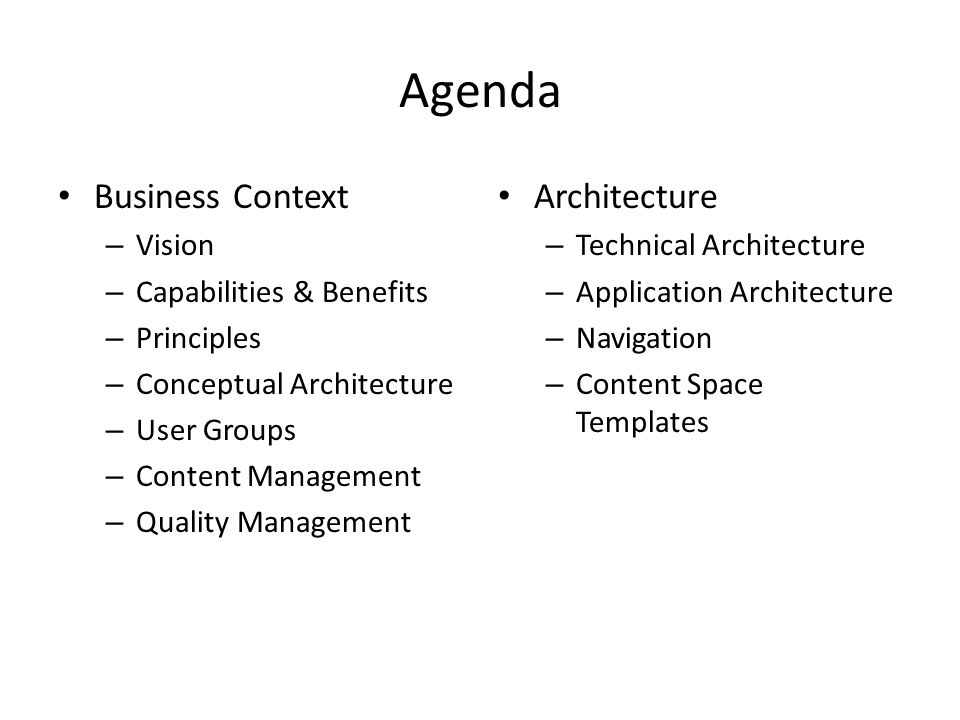 Agenda Business Context – Vision – Capabilities & Benefits – Principles – Conceptual Architecture – User Groups – Content Management – Quality Management Architecture – Technical Architecture – Application Architecture – Navigation – Content Space Templates