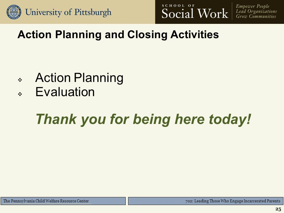 702: Leading Those Who Engage Incarcerated Parents The Pennsylvania Child Welfare Resource Center Action Planning and Closing Activities  Action Planning  Evaluation Thank you for being here today.