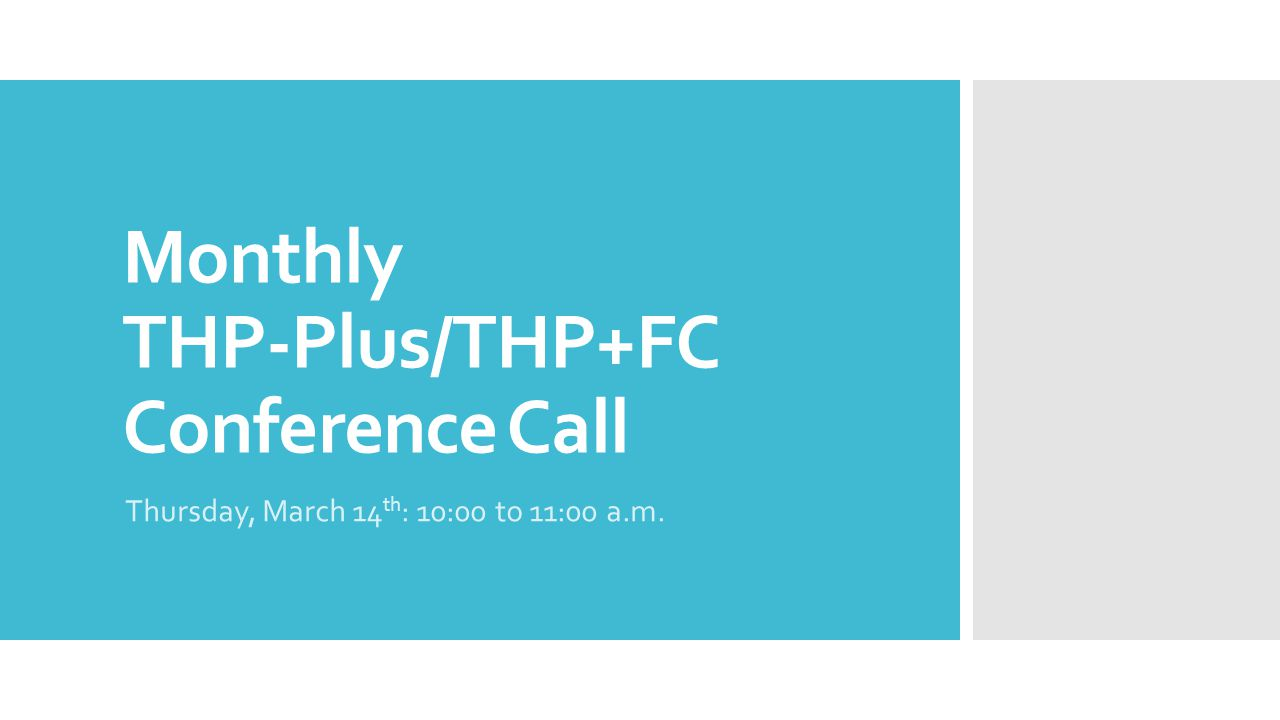 Monthly THP-Plus/THP+FC Conference Call Thursday, March 14 th : 10:00 to 11:00 a.m.