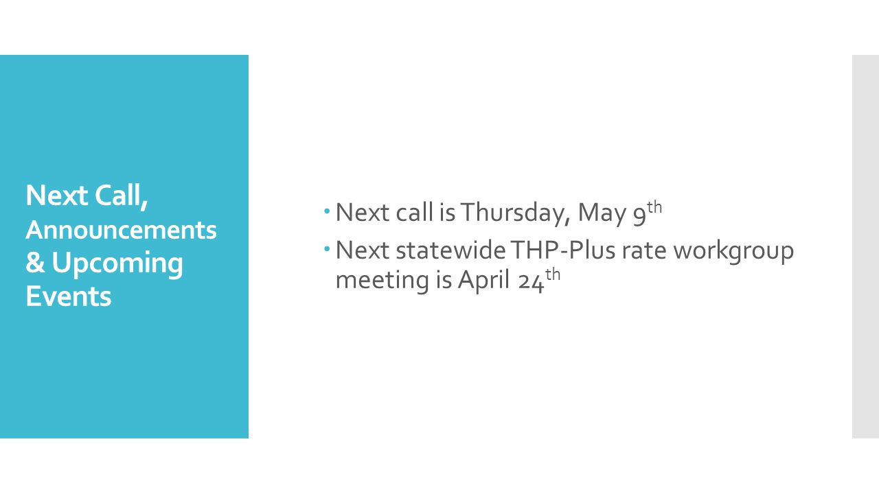 Next Call, Announcements & Upcoming Events  Next call is Thursday, May 9 th  Next statewide THP-Plus rate workgroup meeting is April 24 th