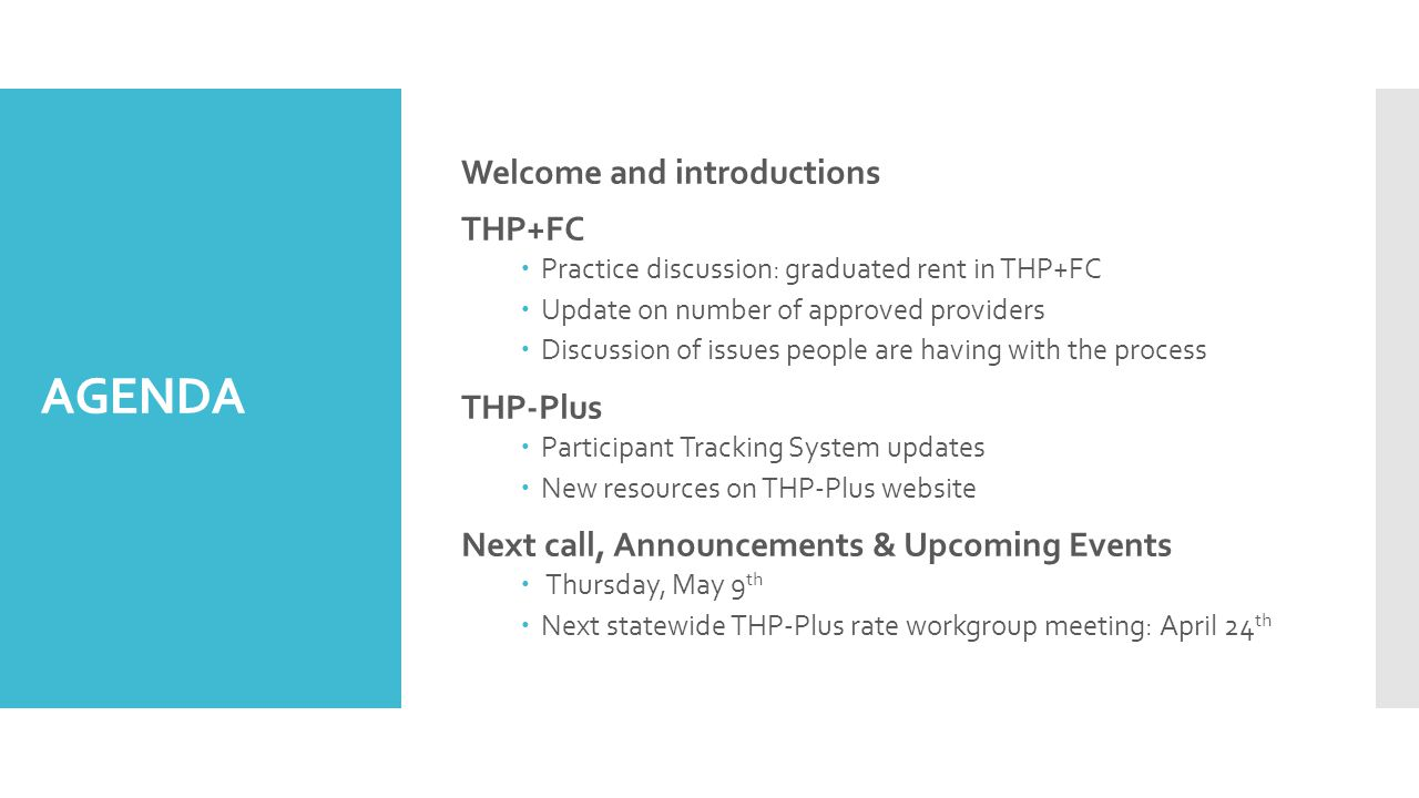 AGENDA Welcome and introductions THP+FC  Practice discussion: graduated rent in THP+FC  Update on number of approved providers  Discussion of issues people are having with the process THP-Plus  Participant Tracking System updates  New resources on THP-Plus website Next call, Announcements & Upcoming Events  Thursday, May 9 th  Next statewide THP-Plus rate workgroup meeting: April 24 th