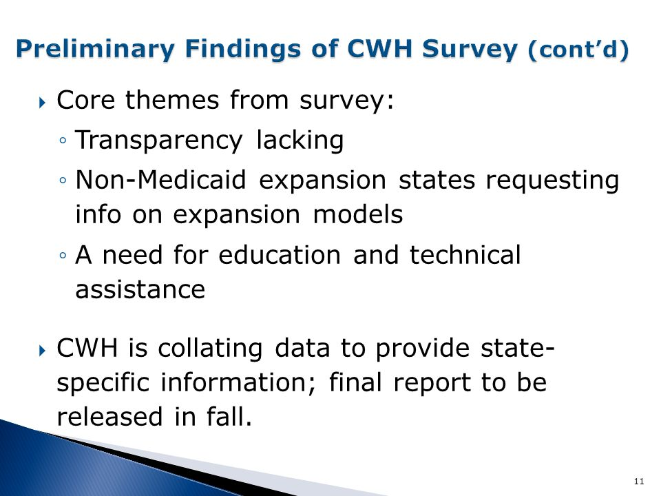  Core themes from survey: ◦Transparency lacking ◦Non-Medicaid expansion states requesting info on expansion models ◦A need for education and technical assistance  CWH is collating data to provide state- specific information; final report to be released in fall.