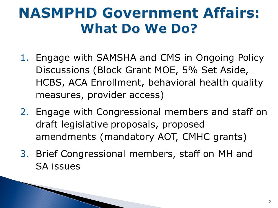 2 1.Engage with SAMSHA and CMS in Ongoing Policy Discussions (Block Grant MOE, 5% Set Aside, HCBS, ACA Enrollment, behavioral health quality measures, provider access) 2.Engage with Congressional members and staff on draft legislative proposals, proposed amendments (mandatory AOT, CMHC grants) 3.Brief Congressional members, staff on MH and SA issues