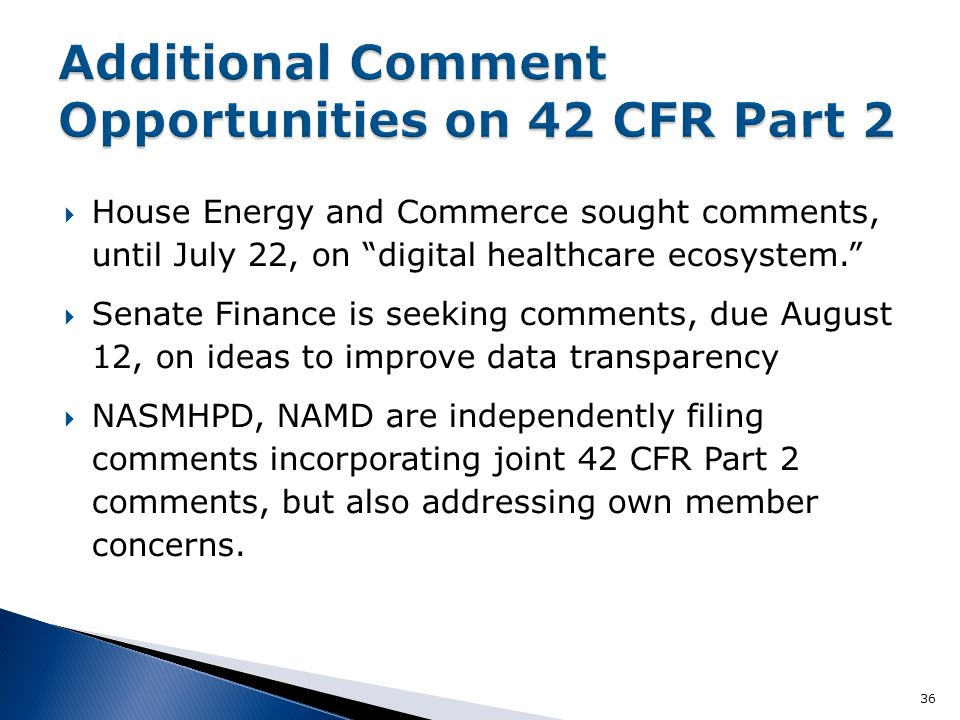  House Energy and Commerce sought comments, until July 22, on digital healthcare ecosystem.  Senate Finance is seeking comments, due August 12, on ideas to improve data transparency  NASMHPD, NAMD are independently filing comments incorporating joint 42 CFR Part 2 comments, but also addressing own member concerns.