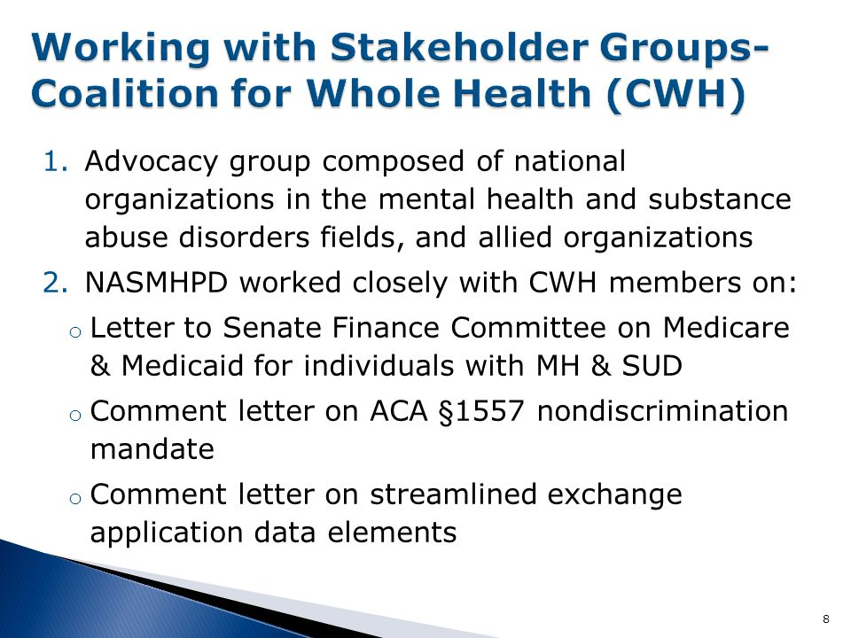 1.Advocacy group composed of national organizations in the mental health and substance abuse disorders fields, and allied organizations 2.NASMHPD worked closely with CWH members on: o Letter to Senate Finance Committee on Medicare & Medicaid for individuals with MH & SUD o Comment letter on ACA §1557 nondiscrimination mandate o Comment letter on streamlined exchange application data elements 8