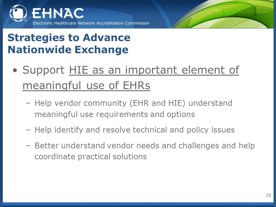 Strategies to Advance Nationwide Exchange Support HIE as an important element of meaningful use of EHRs –Help vendor community (EHR and HIE) understan