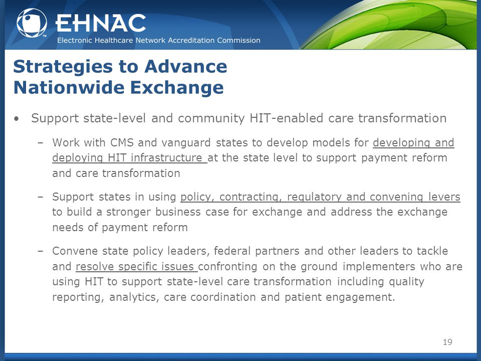 Strategies to Advance Nationwide Exchange Support state-level and community HIT-enabled care transformation –Work with CMS and vanguard states to develop models for developing and deploying HIT infrastructure at the state level to support payment reform and care transformation –Support states in using policy, contracting, regulatory and convening levers to build a stronger business case for exchange and address the exchange needs of payment reform –Convene state policy leaders, federal partners and other leaders to tackle and resolve specific issues confronting on the ground implementers who are using HIT to support state-level care transformation including quality reporting, analytics, care coordination and patient engagement.