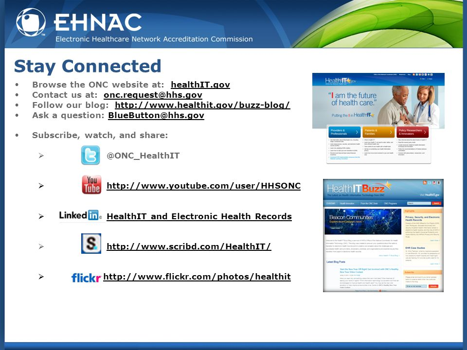 Stay Connected Browse the ONC website at: healthIT.govhealthIT.gov Contact us at: onc.request@hhs.govonc.request@hhs.gov Follow our blog: http://www.healthit.gov/buzz-blog/http://www.healthit.gov/buzz-blog/ Ask a question: BlueButton@hhs.govBlueButton@hhs.gov Subscribe, watch, and share:  @ONC_HealthIT  http://www.youtube.com/user/HHSONChttp://www.youtube.com/user/HHSONC  HealthIT and Electronic Health RecordsHealthIT and Electronic Health Records  http://www.scribd.com/HealthIT/http://www.scribd.com/HealthIT/  http://www.flickr.com/photos/healthithttp://www.flickr.com/photos/healthit