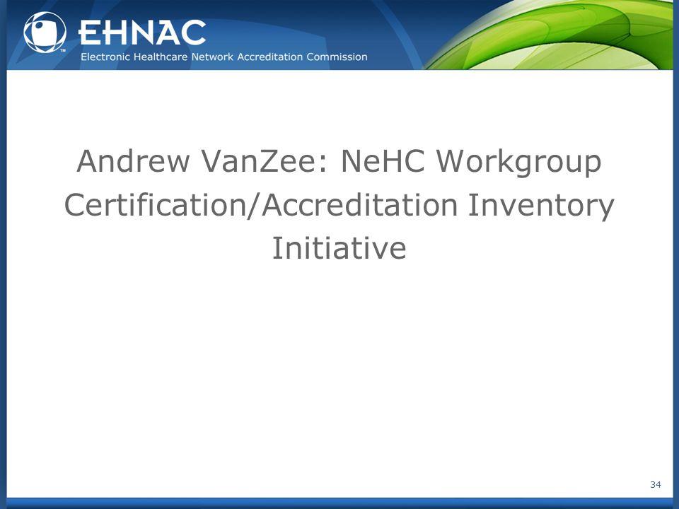 Andrew VanZee: NeHC Workgroup Certification/Accreditation Inventory Initiative 34