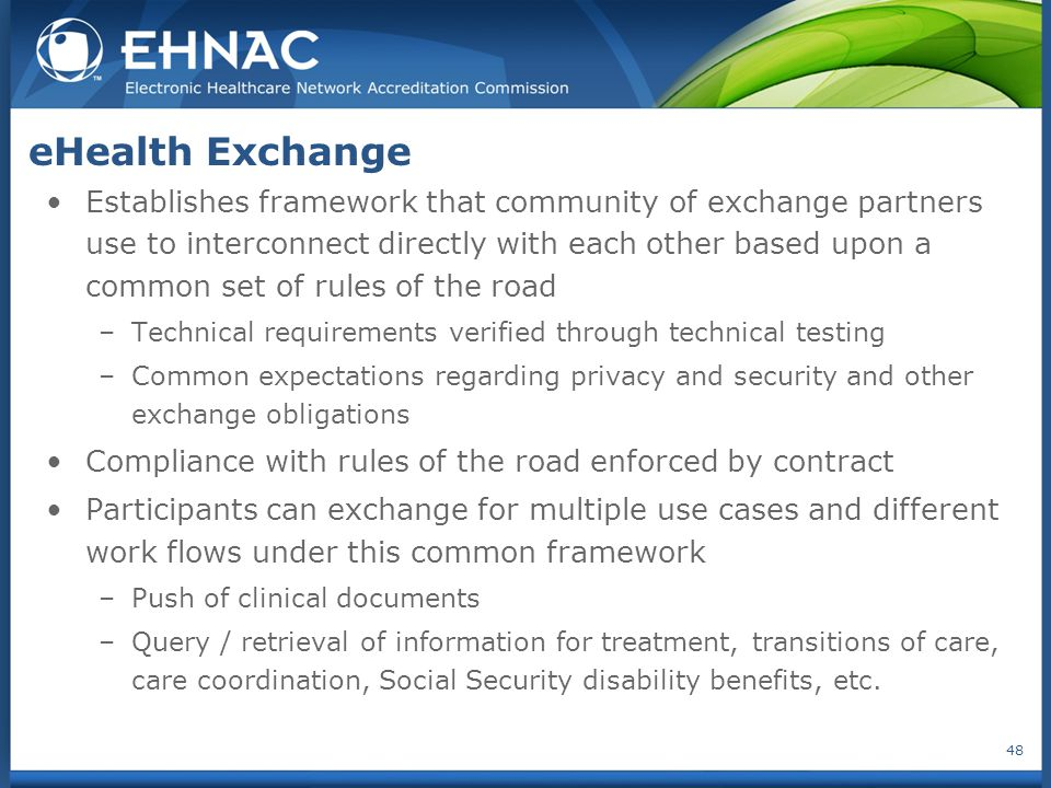 eHealth Exchange Establishes framework that community of exchange partners use to interconnect directly with each other based upon a common set of rules of the road –Technical requirements verified through technical testing –Common expectations regarding privacy and security and other exchange obligations Compliance with rules of the road enforced by contract Participants can exchange for multiple use cases and different work flows under this common framework –Push of clinical documents –Query / retrieval of information for treatment, transitions of care, care coordination, Social Security disability benefits, etc.